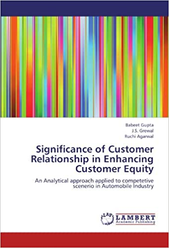 Significance of Customer Relationship in Enhancing Customer Equity: An Analytical approach applied to competetive scenerio in Automobile Industry