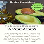 The Essential Handbook to Avocados: The Superfood That Reduces Inflammation and Lowers Blood Sugar, Blood Pressure, and Your Cholesterol | Evelyn Carmichael