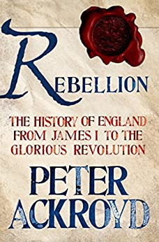 Rebellion: The History of England from James I to the Glorious Revolution by [Ackroyd, Peter]