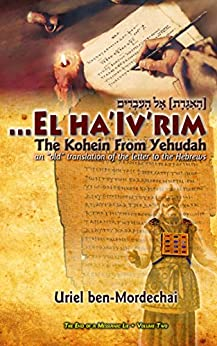 "El Ha'Iv'rim • The Kohein From Yehudah: An ""old"" translation of the letter to the Hebrews (The End of a Messianic Lie Book 2) by [ben-Mordechai, Uriel]"