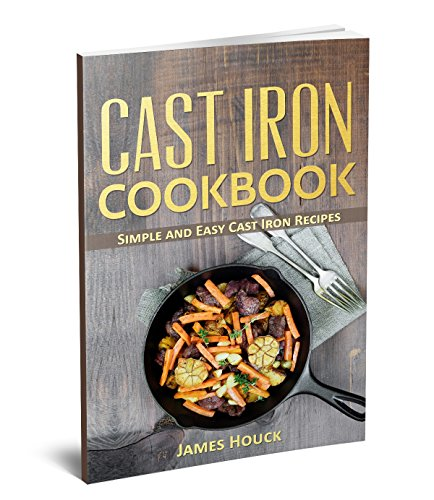 Cast Iron Cookbook: Simple and Easy Cast Iron Skillet Recipes by James Houck