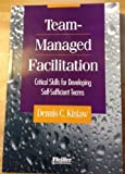 Team-Managed Facilitation : Critical Skills for Developing Self-Sufficient Teams, Kinlaw, Dennis C., 0883903385