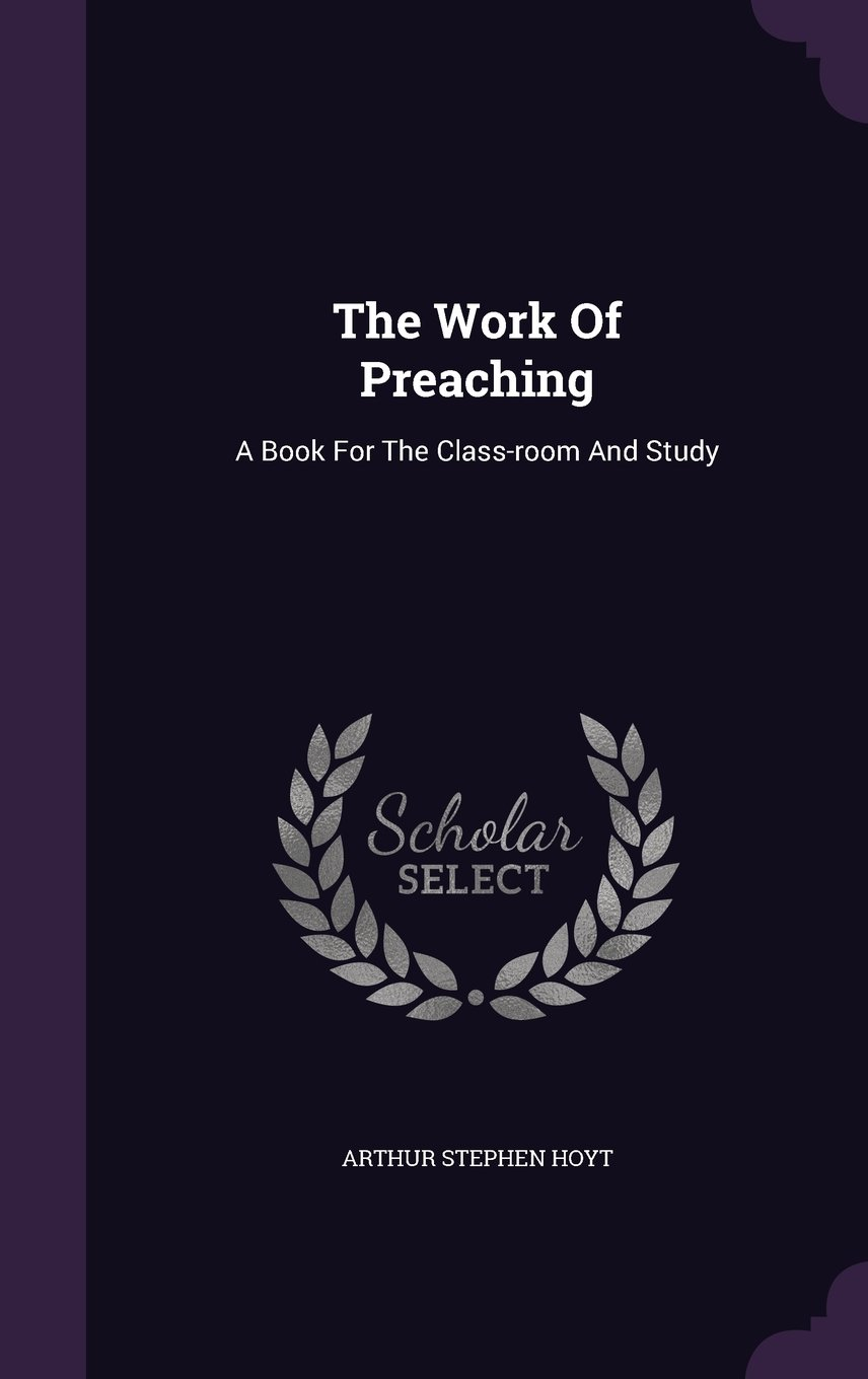 Download The Work Of Preaching: A Book For The Class-room And Study PDF