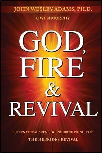 God, Fire & Revival: Supernatural Scenes & Enduring Principles The Hebrides Revival by John Wesley Adams (2016-03-03)