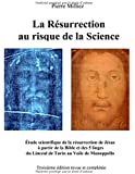 La résurrection au risque de la science : Etude historique et scientifique des cinq linges, sur la mort et la résurrection de Jésus, du Linceul de Turin au Voile de Manoppello