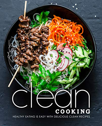 Clean Cooking: Healthy Eating is Easy with Delicious Clean Recipes