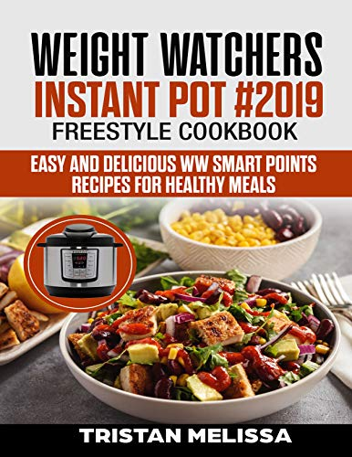 Weight Watchers  Instant Pot #2019  Freestyle Cookbook: Easy and Delicious WW Smart Points Recipes For Healthy Meals by Tristan  Melissa