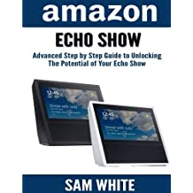 Amazon Echo Show: Advance Step By Step Guide To Unlocking The Potential of Your Echo Show (Alexa, Echo Show, Smart Home Assistant, Tips and Tricks)