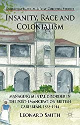 Insanity, Race and Colonialism: Managing Mental Disorder in the Post-Emancipation British Caribbean, 1838-1914 (Cambridge Imperial and Post-Colonial Studies Series)