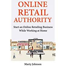 Online Retail Authority: Start an Online Retailing Business While Working at Home