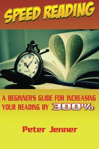 Speed Reading: A Beginner's Guide for Increasing Your Reading Speed by 300 % (Reading Faster, Triple Your Reading Speed, Learn Quickly, Rapid Reading)