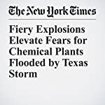 Fiery Explosions Elevate Fears for Chemical Plants Flooded by Texas Storm | Julie Turkewitz,Henry Fountain,Hiroko Tabuchi