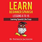 Learn Beginner Spanish - Lessons 6 to 15: Learning Spanish Like Crazy Hörbuch von Patrick Jackson Gesprochen von: Jose Rivera
