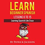 Learn Beginner Spanish - Lessons 6 to 15: Learning Spanish Like Crazy | Patrick Jackson