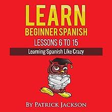 Learn Beginner Spanish - Lessons 6 to 15: Learning Spanish Like Crazy | Livre audio Auteur(s) : Patrick Jackson Narrateur(s) : Jose Rivera