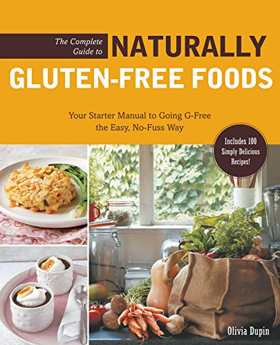 The Complete Guide to Naturally Gluten-Free Foods: Your Starter Manual to Going G-Free the Easy, No-Fuss Way-Includes 100 Simply Delicious Recipes! by Olivia Dupin