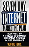 The Seven Day Internet Marketing Plan: How To Setup A Thriving Information Marketing Business In Just Seven Days