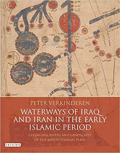 Waterways of Iraq and Iran in the Early Islamic Period: Changing Rivers and Landscapes of the Mesopotamian Plain (International Library of Human Geography)