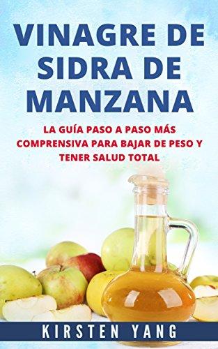 VINAGRE DE SIDRA DE MANZANA: La guía paso a paso más comprensiva para bajar de peso y tener salud total (Apple Cider Vinegar en Español/ Apple Cider ...