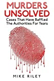 Murders Unsolved: Cases That Have Baffled The Authorities For Years (Murder, Scandals and Mayhem) (Volume 3)