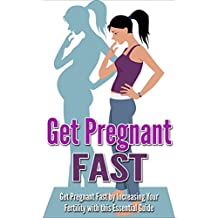 Pregnancy: Get Pregnant Fast by Increasing your Fertility with this Essential Guide (Increase Fertility, Getting Pregnant, Becoming Pregnant, How to get pregnant fast, Fertility Problems)