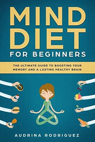 Mind Diet for Beginners: The Ultimate Guide to Boosting Your Memory and a Lasting Healthy Brain