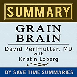 Grain Brain: The Surprising Truth about Wheat, Carbs, and Sugar (Your Brain's Silent Killers) by David Perlmutter -- Summary, Review & Analysis