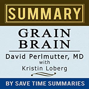Grain Brain: The Surprising Truth about Wheat, Carbs, and Sugar (Your Brain's Silent Killers) by David Perlmutter -- Summary, Review & Analysis Audiobook