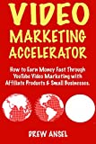 Video Marketing Accelerator - for 2018: (Starting a Small Online Business via) YouTube Video Marketing with Affiliate Products & Small Businesses.