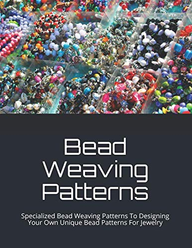 - Bead Weaving Patterns: Specialized Bead Weaving Patterns To Designing Your Own Unique  Bead Patterns For Jewelry