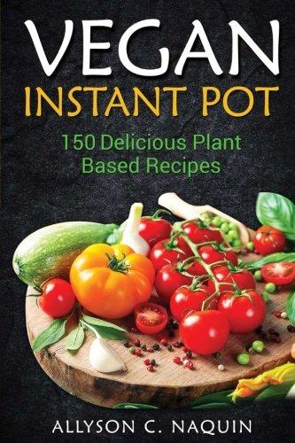 Instant Pot Vegan Cookbook: 150 Delicious Plant based Recipes! (Allyson C. Naquin Cookbook) (Volume 7) by Allyson C. Naquin