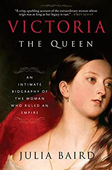Victoria: The Queen: An Intimate Biography of the Woman Who Ruled an Empire by [Baird, Julia]
