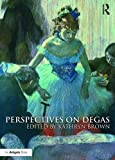 "Kathryn Brown. ed., ""Perspectives on Degas"" (Routledge, 2016)"
