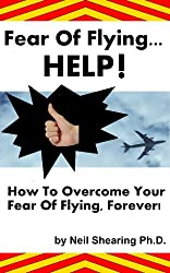 Fear Of Flying... HELP! How To Overcome Your Fear Of Flying, Forever! (English Edition)
