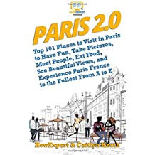 Paris 2.0: Top 101 Places to Visit in Paris to Have Fun, Take Pictures, Meet People, Eat Food, See Beautiful Views, and Experience Paris France to the Fullest From A to Z