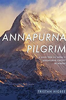Annapurna Pilgrim: A Solo Trek of Nepal's Annapurna Circuit in Winter by [Higbee, Tristan]