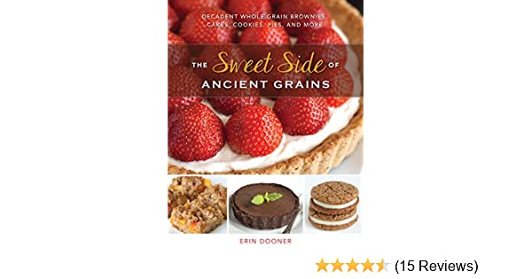 The Sweet Side of Ancient Grains: Decadent Whole Grain Brownies, Cakes, Cookies, Pies, and More - Kindle edition by Erin Dooner.