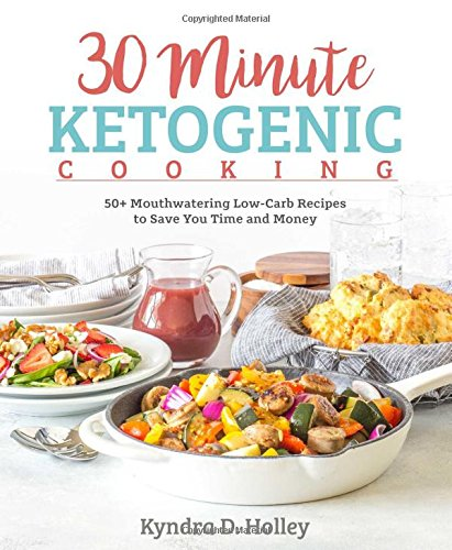 30 Minute Ketogenic Cooking: 50+ Mouthwatering Low-Carb Recipes to Save You Time and Money by Kyndra Holley