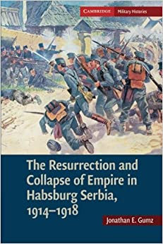 Book The Resurrection and Collapse of Empire in Habsburg Serbia, 1914-1918: Volume 1 Cambridge Military Histories