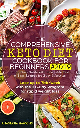 The Comprehensive Keto Diet Cookbook for Beginners 2019: Jump Start Guide with Delectable Fast  & Easy Recipes for Busy lifestyles  - Lose up to 7ltb/week ... the 21-Day Program for rapid weight loss