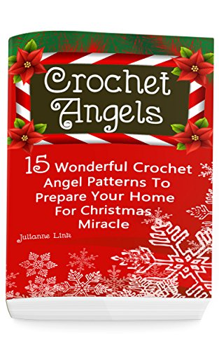 Crochet Angel: 15 Wonderful Crochet Angel Patterns To Prepare Your Home For Christmas Miracle: (Christmas Crochet, Crochet Stitches, Crochet Patterns, Crochet Accessories) by [Link, Julianne]