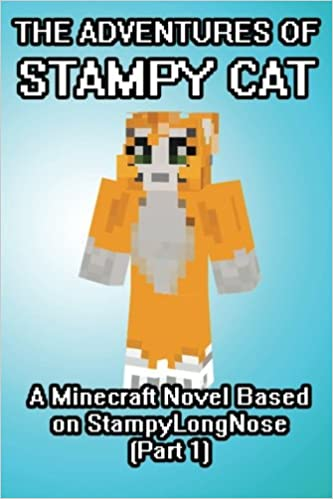 The Adventures Of Stampy Cat A Minecraft Novel Based On StampyLongNose Part 1 Game Writers Captainsparklez 9781500698720 Amazon Books