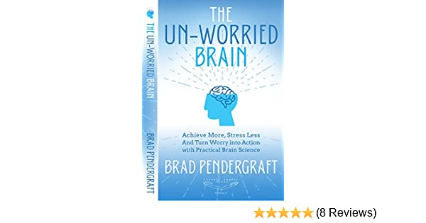 the unworried brain achieve more stress less and turn worry into action with practical brain science