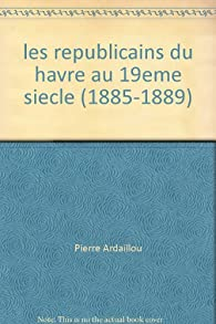 Les républicains du Havre au XIXe siècle 1815-1889 par Pierre Ardaillou