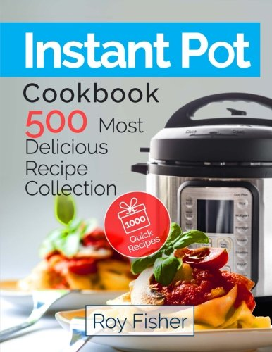 Instant Pot Cookbook: 500 Most Delicious Recipe Collection Anyone Can Cook cover