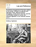 A Practical Arrangement of the Laws Relative to the Excise Wherein the Statutes and Adjudged Cases, Affecting Officers, Smugglers, Prosecutions, Lice, Anthony Highmore, 1171016611