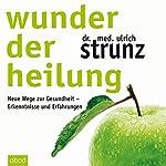 Wunder der Heilung: Neue Wege zur Gesundheit - Erkenntnisse und Erfahrungen | Ulrich Strunz