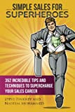 Simple Sales for Superheroes: 352 Incredible Tips and Techniques to Supercharge Your Sales Career (Sticky Sales) (Volume 1)