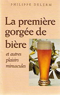 La première gorgée de bière et autres plaisirs minuscules : récits, Delerm, Philippe