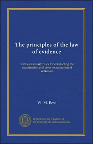 The principles of the law of evidence (v.2): with elementary rules for conducting the examination and cross-examination of witnesses
